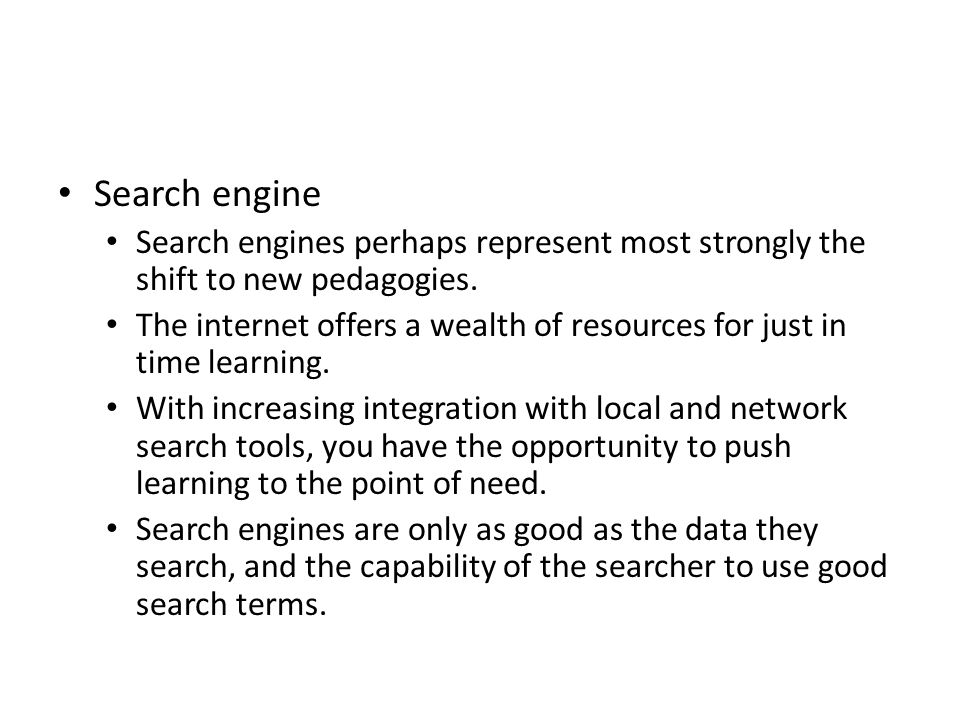 Search engine Search engines perhaps represent most strongly the shift to new pedagogies. The internet offers a wealth of resources for just in time l