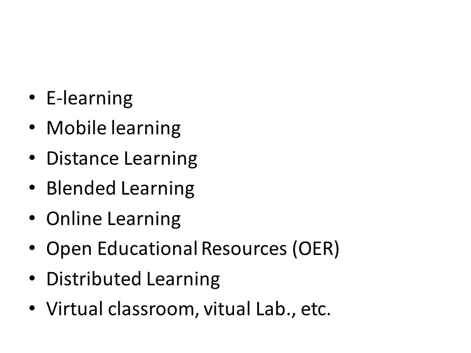 E-learning Mobile learning Distance Learning Blended Learning Online Learning Open Educational Resources (OER) Distributed Learning Virtual classroom,