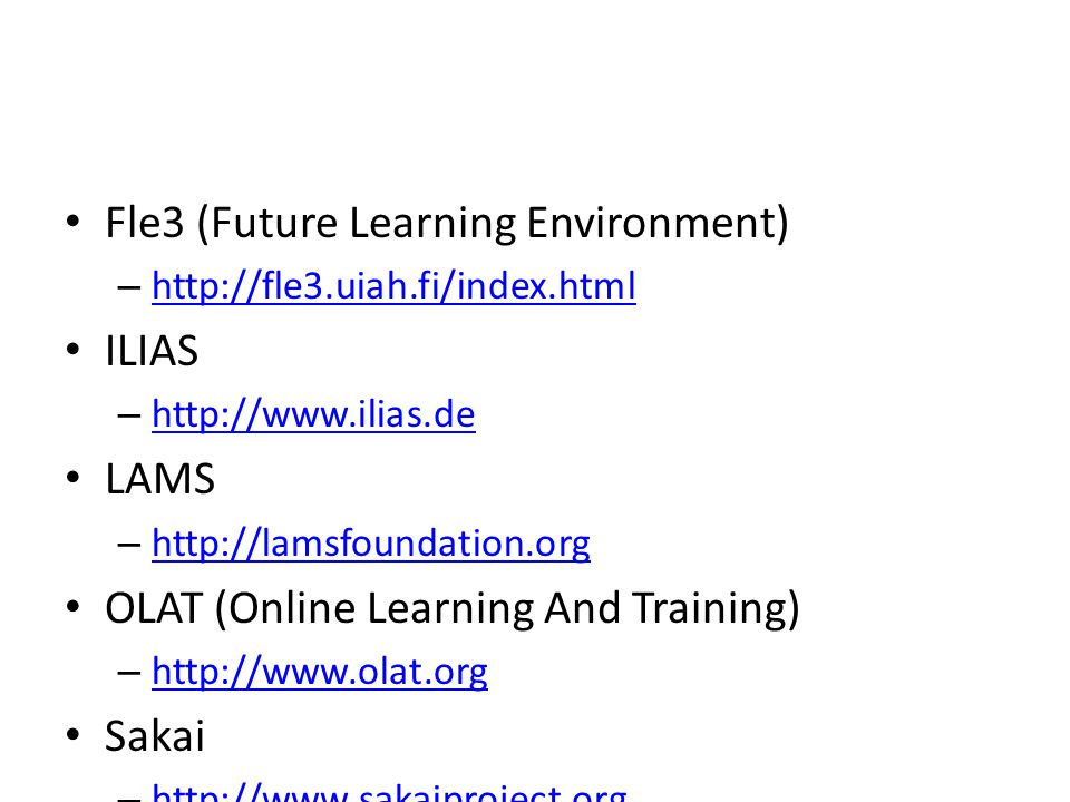 Fle3 (Future Learning Environment) – http://fle3.uiah.fi/index.html http://fle3.uiah.fi/index.html ILIAS – http://www.ilias.de http://www.ilias.de LAMS – http://lamsfoundation.org http://lamsfoundation.org OLAT (Online Learning And Training) – http://www.olat.org http://www.olat.org Sakai – http://www.sakaiproject.org http://www.sakaiproject.org