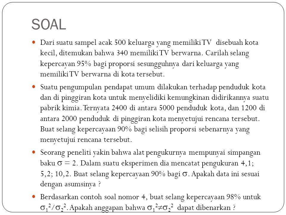 SOAL Dari suatu sampel acak 500 keluarga yang memiliki TV disebuah kota kecil, ditemukan bahwa 340 memiliki TV berwarna. Carilah selang kepercayan 95%