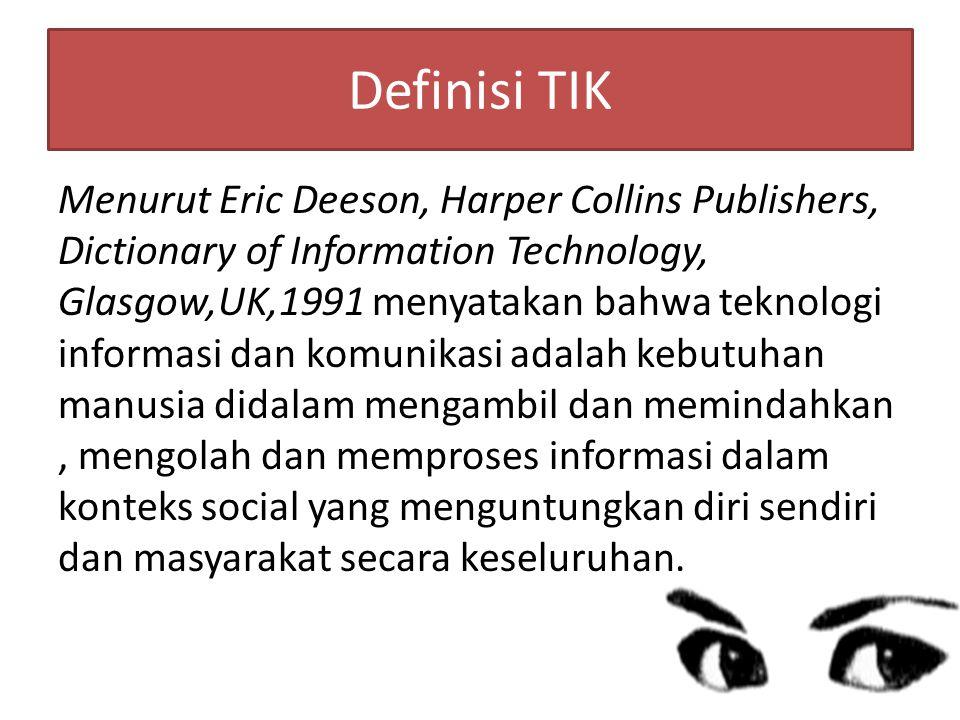 Definisi TIK Menurut Eric Deeson, Harper Collins Publishers, Dictionary of Information Technology, Glasgow,UK,1991 menyatakan bahwa teknologi informasi dan komunikasi adalah kebutuhan manusia didalam mengambil dan memindahkan, mengolah dan memproses informasi dalam konteks social yang menguntungkan diri sendiri dan masyarakat secara keseluruhan.