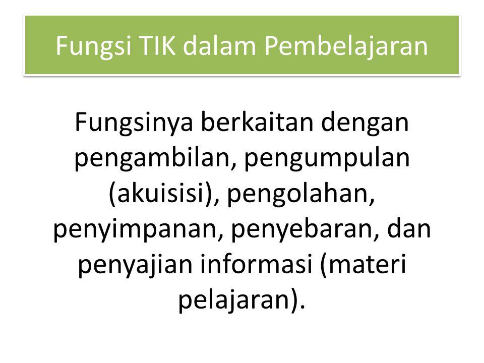 Fungsi TIK dalam Pembelajaran Fungsinya berkaitan dengan pengambilan, pengumpulan (akuisisi), pengolahan, penyimpanan, penyebaran, dan penyajian informasi (materi pelajaran).
