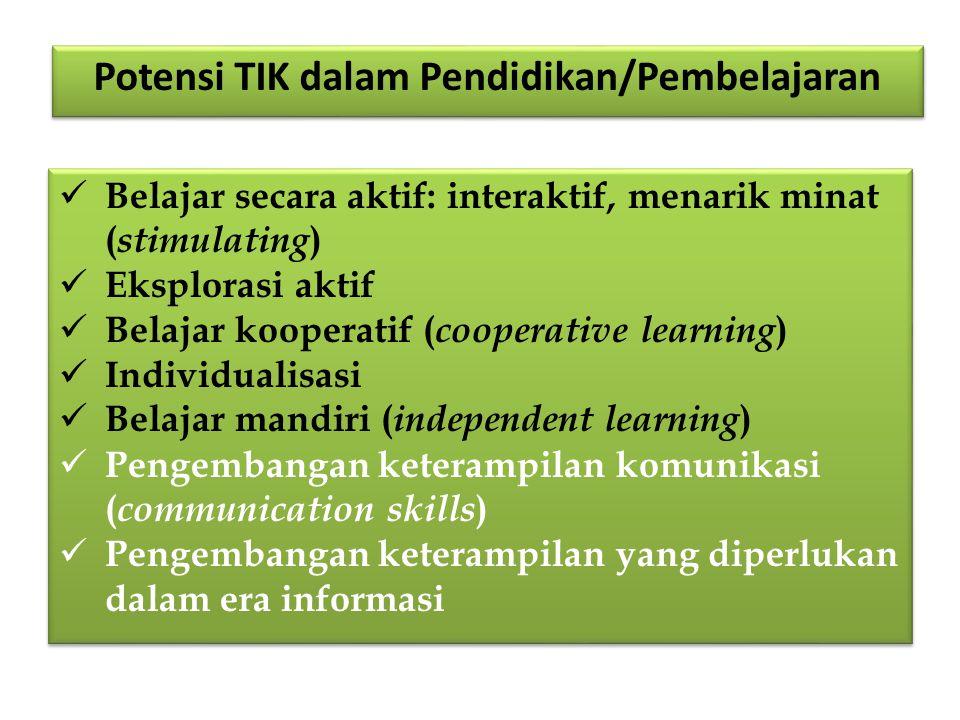 Belajar secara aktif: interaktif, menarik minat ( stimulating ) Eksplorasi aktif Belajar kooperatif ( cooperative learning ) Individualisasi Belajar mandiri ( independent learning ) Pengembangan keterampilan komunikasi ( communication skills ) Pengembangan keterampilan yang diperlukan dalam era informasi Belajar secara aktif: interaktif, menarik minat ( stimulating ) Eksplorasi aktif Belajar kooperatif ( cooperative learning ) Individualisasi Belajar mandiri ( independent learning ) Pengembangan keterampilan komunikasi ( communication skills ) Pengembangan keterampilan yang diperlukan dalam era informasi Potensi TIK dalam Pendidikan/Pembelajaran