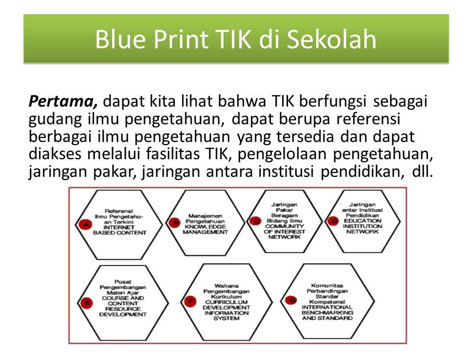 Blue Print TIK di Sekolah Pertama, dapat kita lihat bahwa TIK berfungsi sebagai gudang ilmu pengetahuan, dapat berupa referensi berbagai ilmu pengetahuan yang tersedia dan dapat diakses melalui fasilitas TIK, pengelolaan pengetahuan, jaringan pakar, jaringan antara institusi pendidikan, dll.