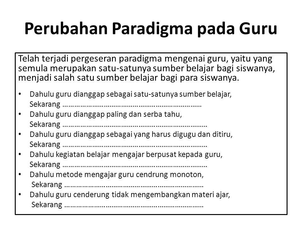 Perubahan Paradigma pada Guru Telah terjadi pergeseran paradigma mengenai guru, yaitu yang semula merupakan satu-satunya sumber belajar bagi siswanya, menjadi salah satu sumber belajar bagi para siswanya.