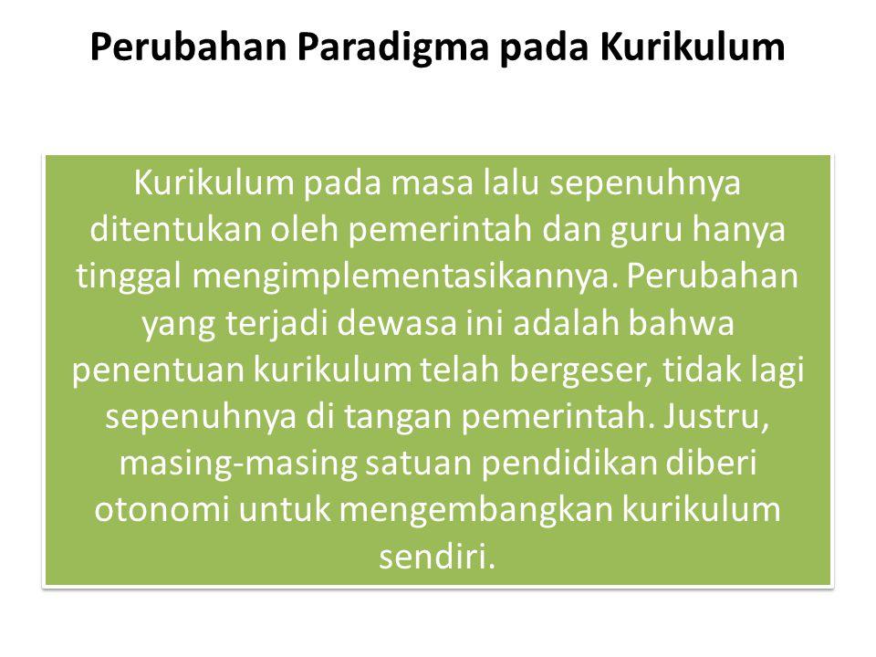 Perubahan Paradigma pada Kurikulum Kurikulum pada masa lalu sepenuhnya ditentukan oleh pemerintah dan guru hanya tinggal mengimplementasikannya.