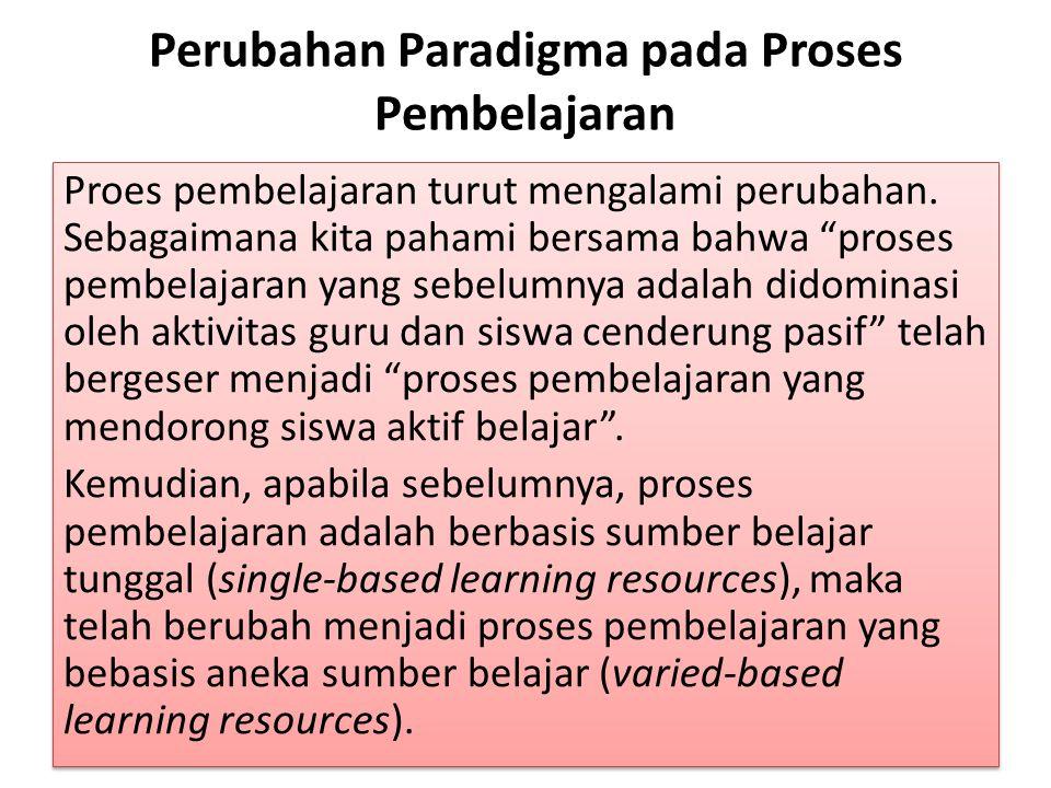 Perubahan Paradigma pada Proses Pembelajaran Proes pembelajaran turut mengalami perubahan.