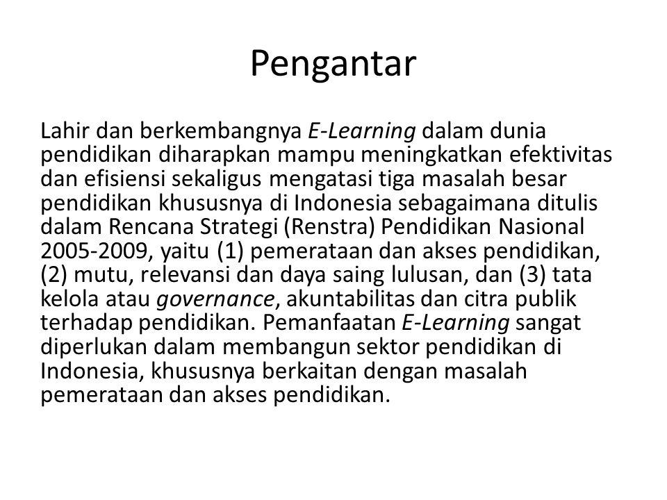 Pengantar Lahir dan berkembangnya E-Learning dalam dunia pendidikan diharapkan mampu meningkatkan efektivitas dan efisiensi sekaligus mengatasi tiga masalah besar pendidikan khususnya di Indonesia sebagaimana ditulis dalam Rencana Strategi (Renstra) Pendidikan Nasional 2005-2009, yaitu (1) pemerataan dan akses pendidikan, (2) mutu, relevansi dan daya saing lulusan, dan (3) tata kelola atau governance, akuntabilitas dan citra publik terhadap pendidikan.