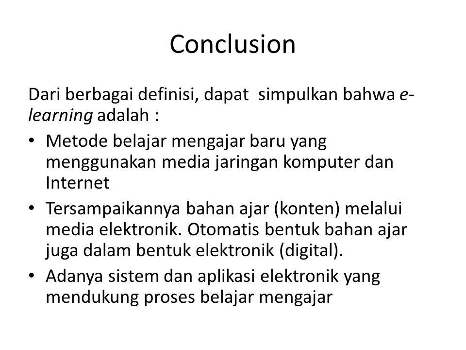 Conclusion Dari berbagai definisi, dapat simpulkan bahwa e- learning adalah : Metode belajar mengajar baru yang menggunakan media jaringan komputer dan Internet Tersampaikannya bahan ajar (konten) melalui media elektronik.