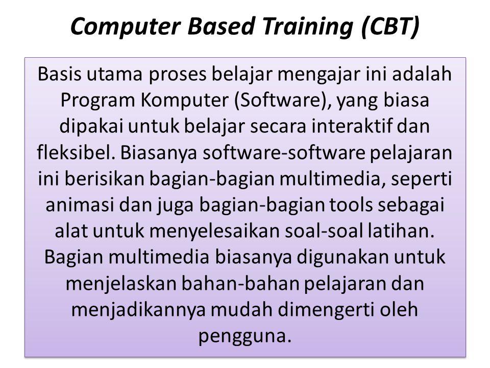 Computer Based Training (CBT) Basis utama proses belajar mengajar ini adalah Program Komputer (Software), yang biasa dipakai untuk belajar secara interaktif dan fleksibel.