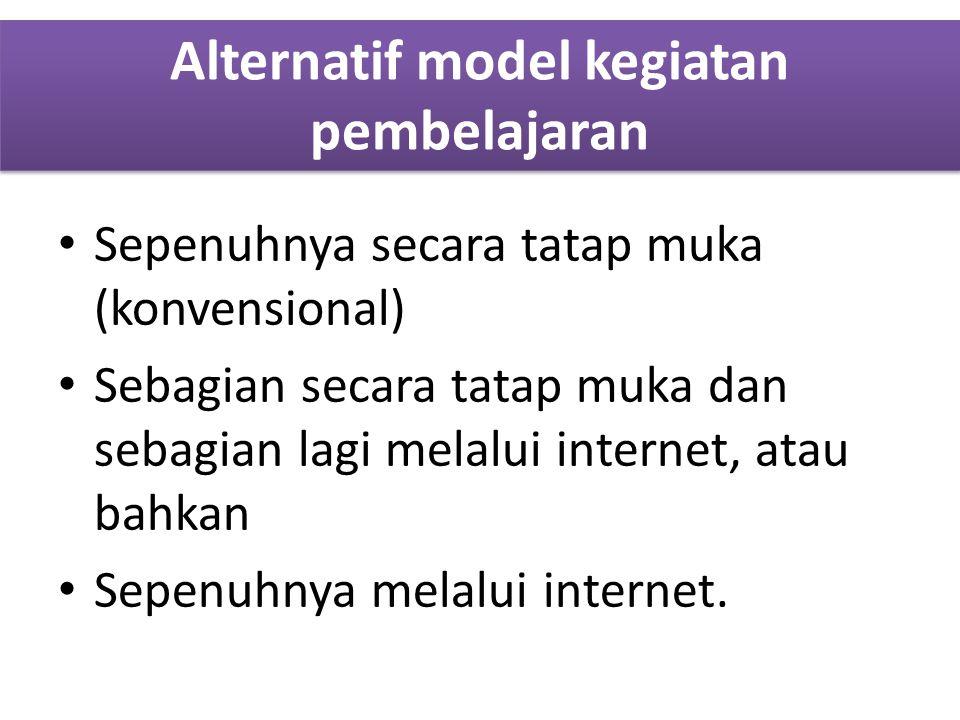 Alternatif model kegiatan pembelajaran Sepenuhnya secara tatap muka (konvensional) Sebagian secara tatap muka dan sebagian lagi melalui internet, atau bahkan Sepenuhnya melalui internet.