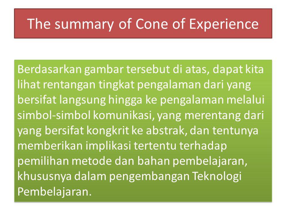 The summary of Cone of Experience Berdasarkan gambar tersebut di atas, dapat kita lihat rentangan tingkat pengalaman dari yang bersifat langsung hingga ke pengalaman melalui simbol-simbol komunikasi, yang merentang dari yang bersifat kongkrit ke abstrak, dan tentunya memberikan implikasi tertentu terhadap pemilihan metode dan bahan pembelajaran, khususnya dalam pengembangan Teknologi Pembelajaran.