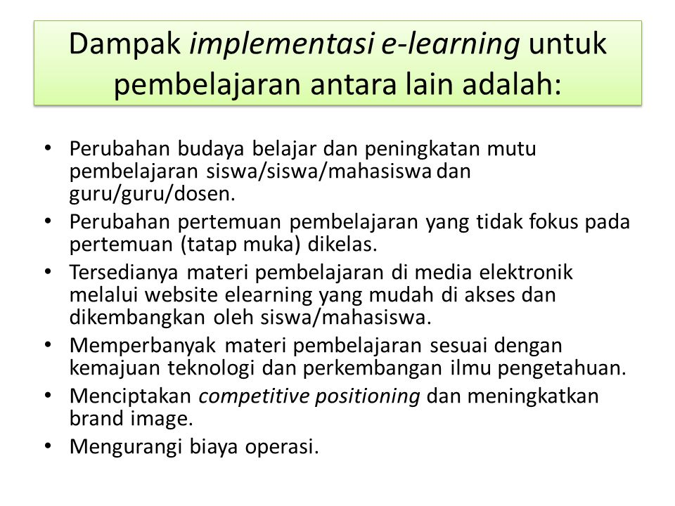 Dampak implementasi e-learning untuk pembelajaran antara lain adalah: Perubahan budaya belajar dan peningkatan mutu pembelajaran siswa/siswa/mahasiswa dan guru/guru/dosen.