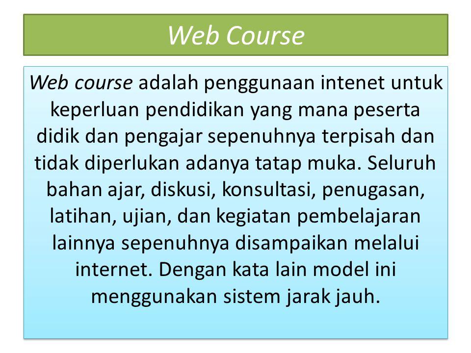 Web Course Web course adalah penggunaan intenet untuk keperluan pendidikan yang mana peserta didik dan pengajar sepenuhnya terpisah dan tidak diperlukan adanya tatap muka.
