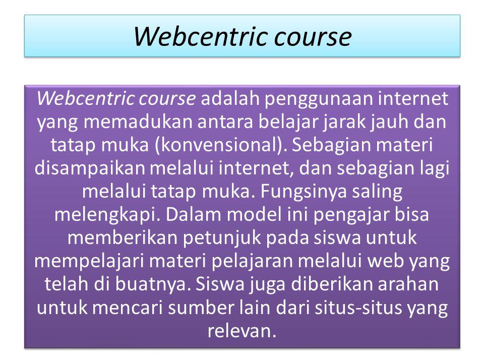 Webcentric course Webcentric course adalah penggunaan internet yang memadukan antara belajar jarak jauh dan tatap muka (konvensional).