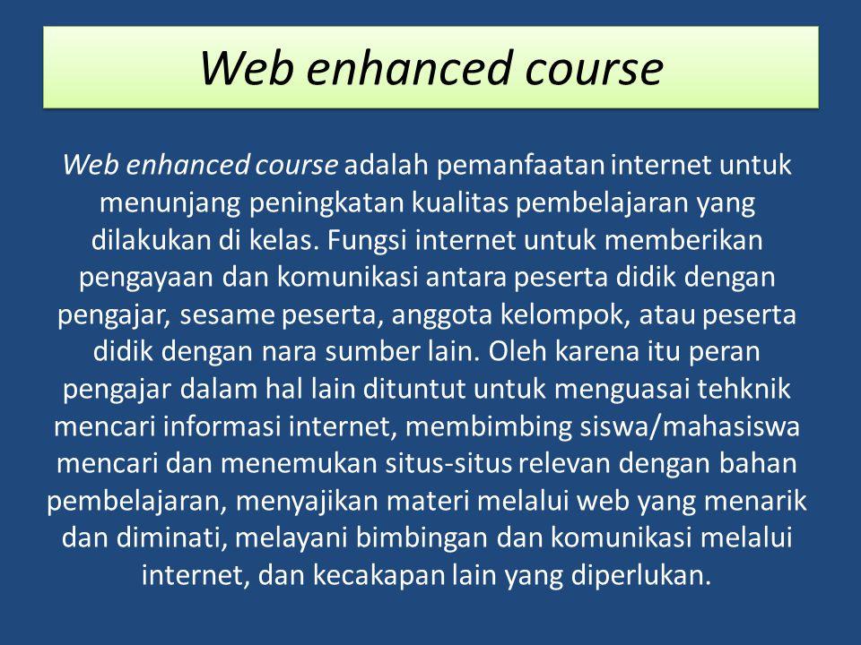 Web enhanced course Web enhanced course adalah pemanfaatan internet untuk menunjang peningkatan kualitas pembelajaran yang dilakukan di kelas.