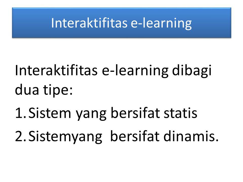 Interaktifitas e-learning Interaktifitas e-learning dibagi dua tipe: 1.Sistem yang bersifat statis 2.Sistemyang bersifat dinamis.
