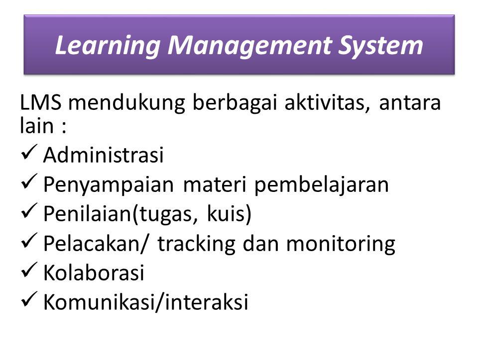 Learning Management System LMS mendukung berbagai aktivitas, antara lain : Administrasi Penyampaian materi pembelajaran Penilaian(tugas, kuis) Pelacakan/ tracking dan monitoring Kolaborasi Komunikasi/interaksi