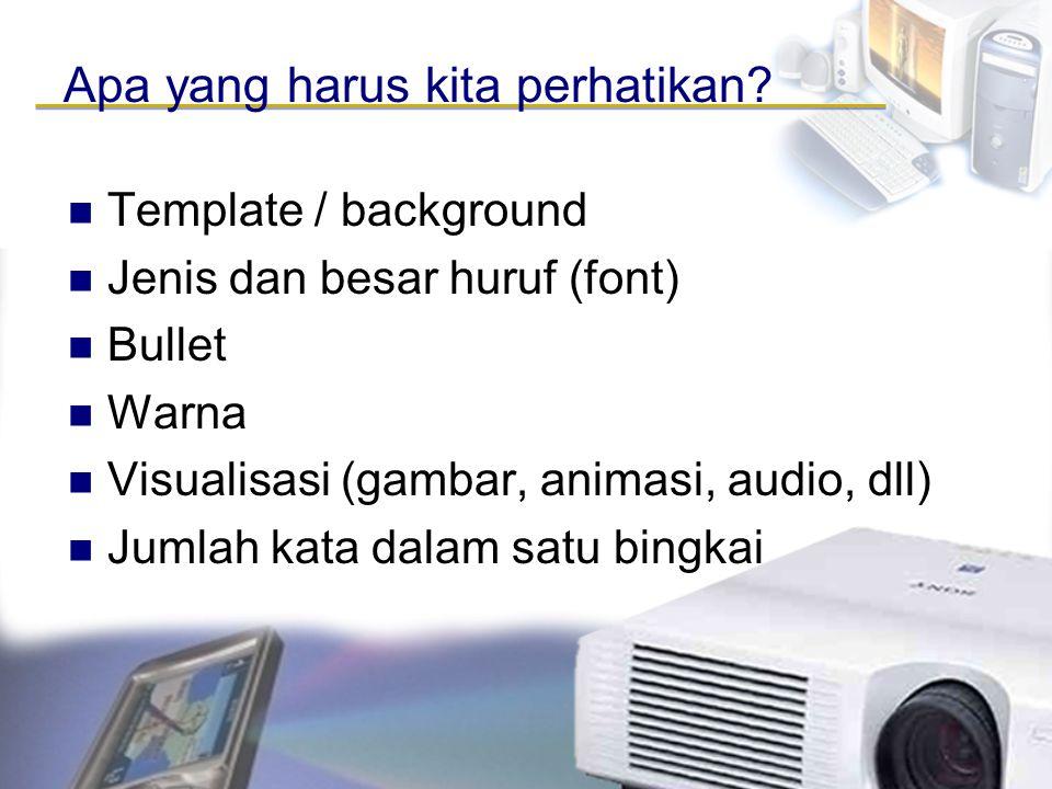 Apa yang harus kita perhatikan? Template / background Jenis dan besar huruf (font) Bullet Warna Visualisasi (gambar, animasi, audio, dll) Jumlah kata