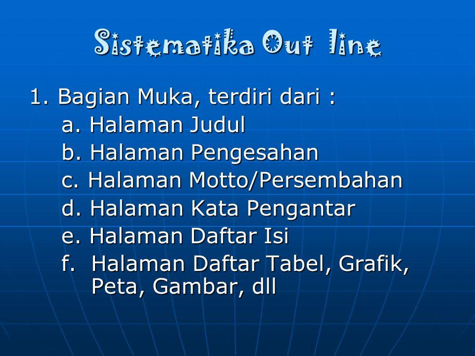 Sistematika Out line 1. Bagian Muka, terdiri dari : a. Halaman Judul a. Halaman Judul b. Halaman Pengesahan b. Halaman Pengesahan c. Halaman Motto/Per