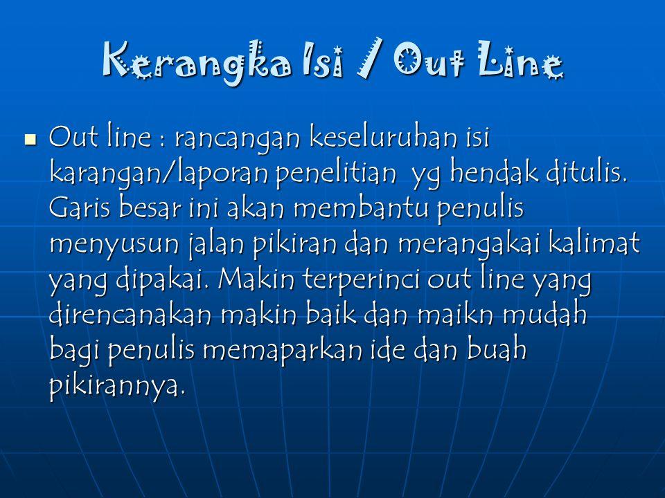 Kerangka Isi / Out Line Out line : rancangan keseluruhan isi karangan/laporan penelitian yg hendak ditulis. Garis besar ini akan membantu penulis meny