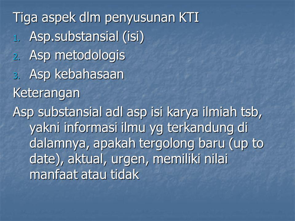 Tiga aspek dlm penyusunan KTI 1. Asp.substansial (isi) 2. Asp metodologis 3. Asp kebahasaan Keterangan Asp substansial adl asp isi karya ilmiah tsb, y