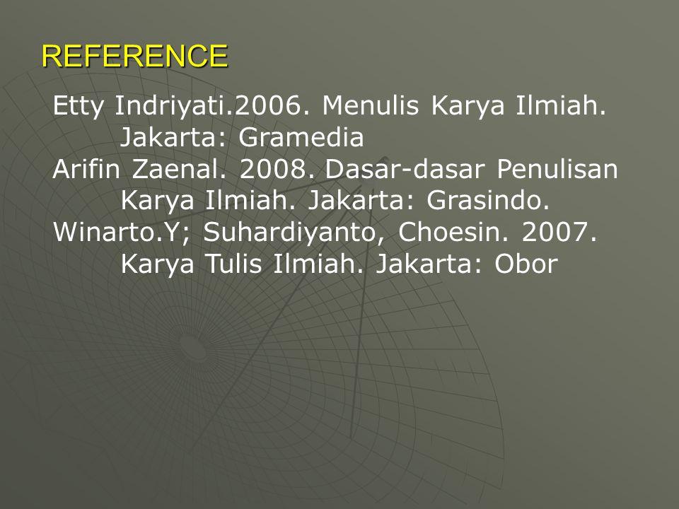 REFERENCE Etty Indriyati.2006. Menulis Karya Ilmiah. Jakarta: Gramedia Arifin Zaenal. 2008. Dasar-dasar Penulisan Karya Ilmiah. Jakarta: Grasindo. Win