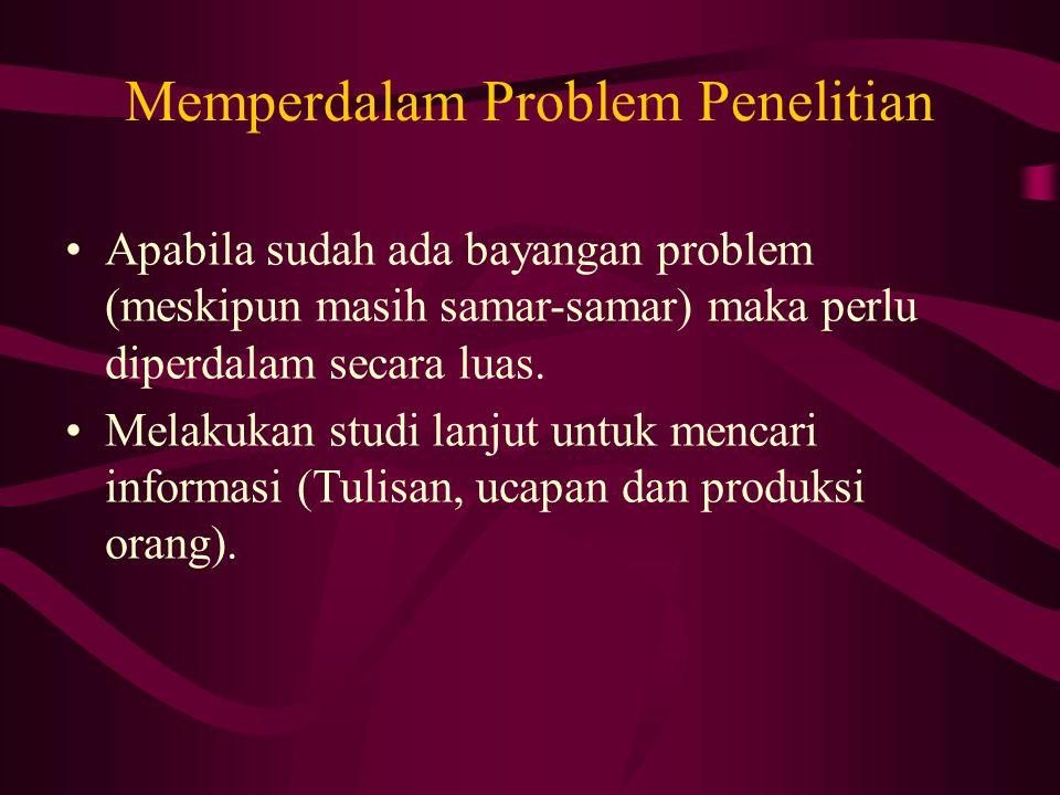 Memperdalam Problem Penelitian Apabila sudah ada bayangan problem (meskipun masih samar-samar) maka perlu diperdalam secara luas.