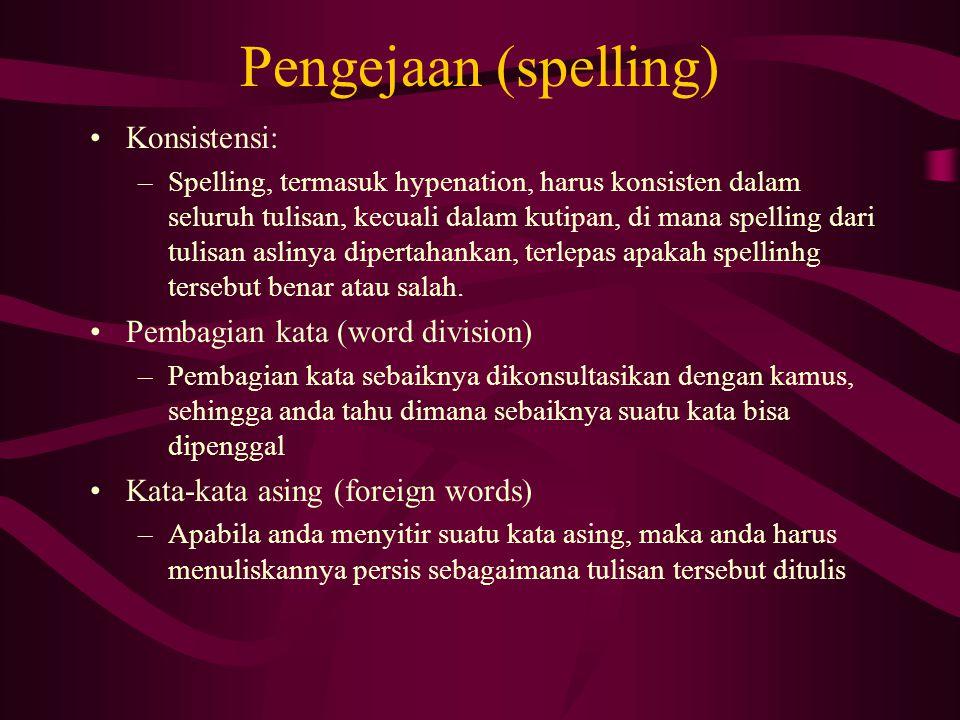 Pengejaan (spelling) Konsistensi: –Spelling, termasuk hypenation, harus konsisten dalam seluruh tulisan, kecuali dalam kutipan, di mana spelling dari tulisan aslinya dipertahankan, terlepas apakah spellinhg tersebut benar atau salah.