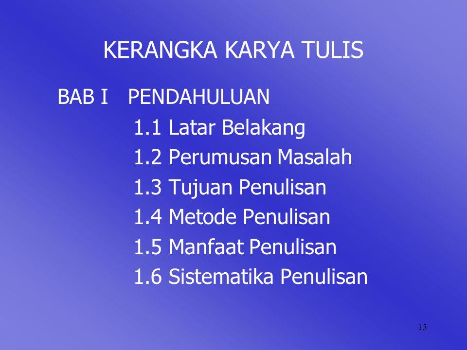 13 KERANGKA KARYA TULIS BAB I PENDAHULUAN 1.1 Latar Belakang 1.2 Perumusan Masalah 1.3 Tujuan Penulisan 1.4 Metode Penulisan 1.5 Manfaat Penulisan 1.6 Sistematika Penulisan