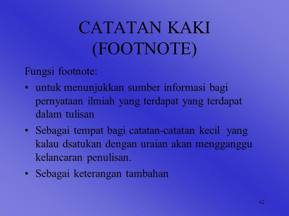 42 CATATAN KAKI (FOOTNOTE) Fungsi footnote: untuk menunjukkan sumber informasi bagi pernyataan ilmiah yang terdapat yang terdapat dalam tulisan Sebagai tempat bagi catatan-catatan kecil yang kalau dsatukan dengan uraian akan mengganggu kelancaran penulisan.