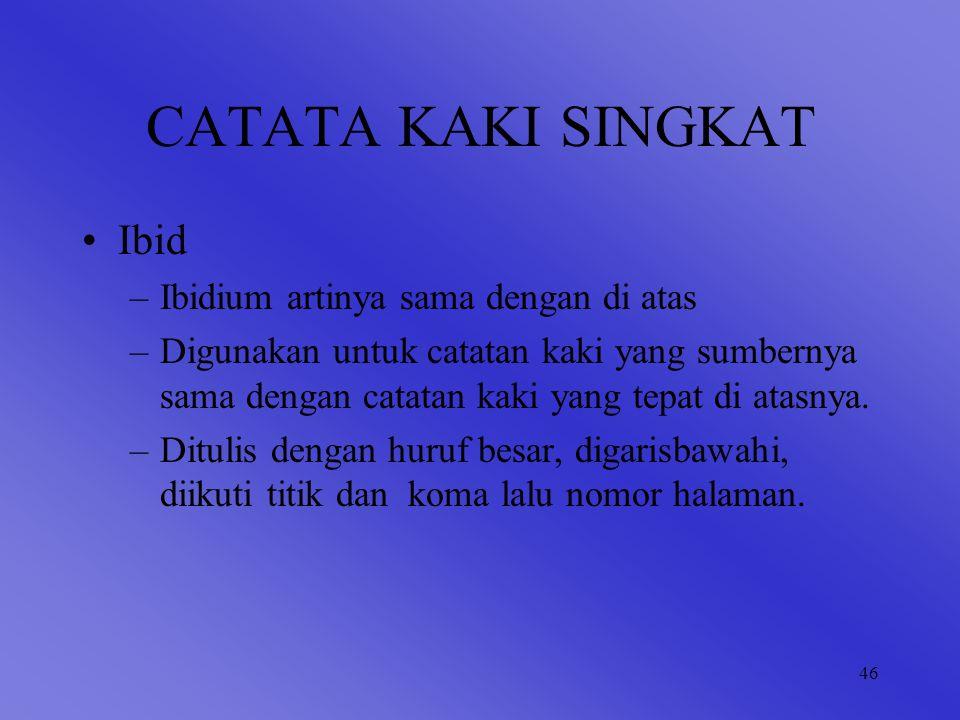 46 CATATA KAKI SINGKAT Ibid –Ibidium artinya sama dengan di atas –Digunakan untuk catatan kaki yang sumbernya sama dengan catatan kaki yang tepat di atasnya.