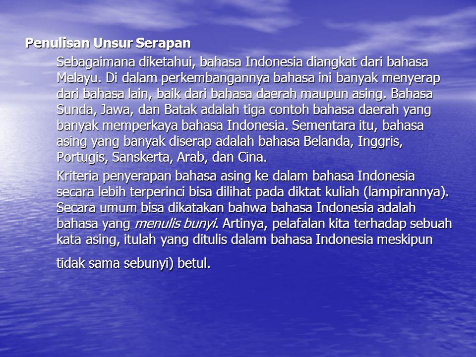 Penulisan Unsur Serapan Sebagaimana diketahui, bahasa Indonesia diangkat dari bahasa Melayu. Di dalam perkembangannya bahasa ini banyak menyerap dari