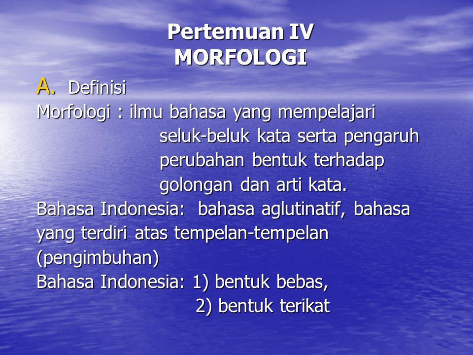 Pertemuan IV MORFOLOGI A. Definisi Morfologi : ilmu bahasa yang mempelajari seluk-beluk kata serta pengaruh seluk-beluk kata serta pengaruh perubahan