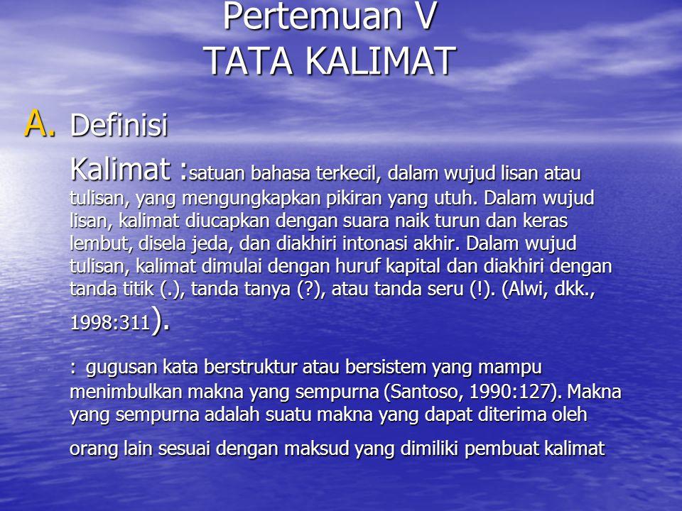 Pertemuan V TATA KALIMAT A. Definisi Kalimat : satuan bahasa terkecil, dalam wujud lisan atau tulisan, yang mengungkapkan pikiran yang utuh. Dalam wuj