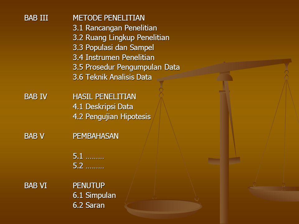 BAB IIIMETODE PENELITIAN 3.1 Rancangan Penelitian 3.2 Ruang Lingkup Penelitian 3.3 Populasi dan Sampel 3.4 Instrumen Penelitian 3.5 Prosedur Pengumpulan Data 3.6 Teknik Analisis Data BAB IVHASIL PENELITIAN 4.1 Deskripsi Data 4.2 Pengujian Hipotesis BAB VPEMBAHASAN 5.1 ……… 5.2 ……… BAB VIPENUTUP 6.1 Simpulan 6.2 Saran