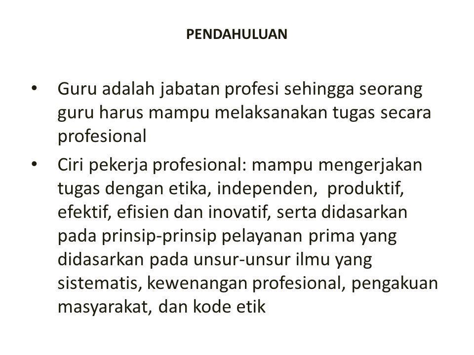 PENDAHULUAN Guru adalah jabatan profesi sehingga seorang guru harus mampu melaksanakan tugas secara profesional Ciri pekerja profesional: mampu menger