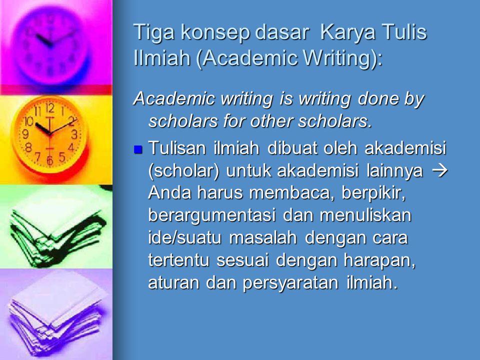 Tiga konsep dasar Karya Tulis Ilmiah (Academic Writing): Academic writing is writing done by scholars for other scholars. Tulisan ilmiah dibuat oleh a