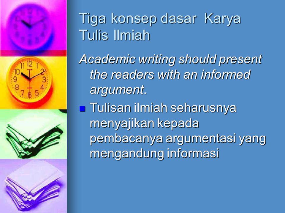 Tiga konsep dasar Karya Tulis Ilmiah Academic writing should present the readers with an informed argument. Tulisan ilmiah seharusnya menyajikan kepad