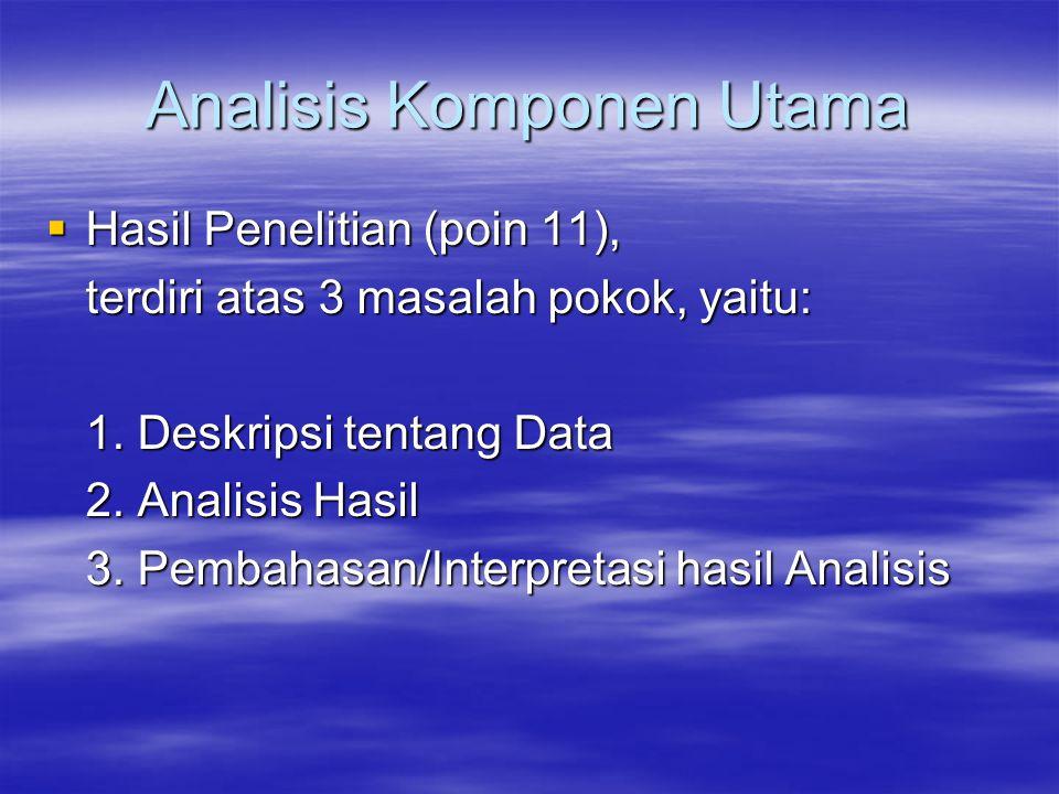 Analisis Komponen Utama  Hasil Penelitian (poin 11), terdiri atas 3 masalah pokok, yaitu: 1.