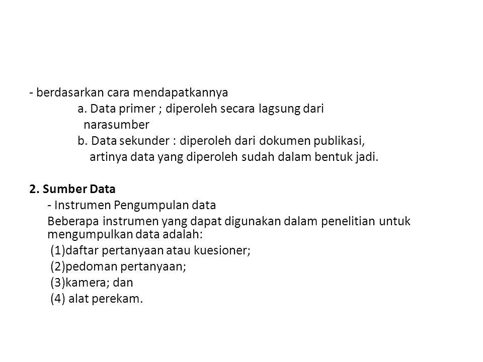 - berdasarkan cara mendapatkannya a. Data primer ; diperoleh secara lagsung dari narasumber b. Data sekunder : diperoleh dari dokumen publikasi, artin