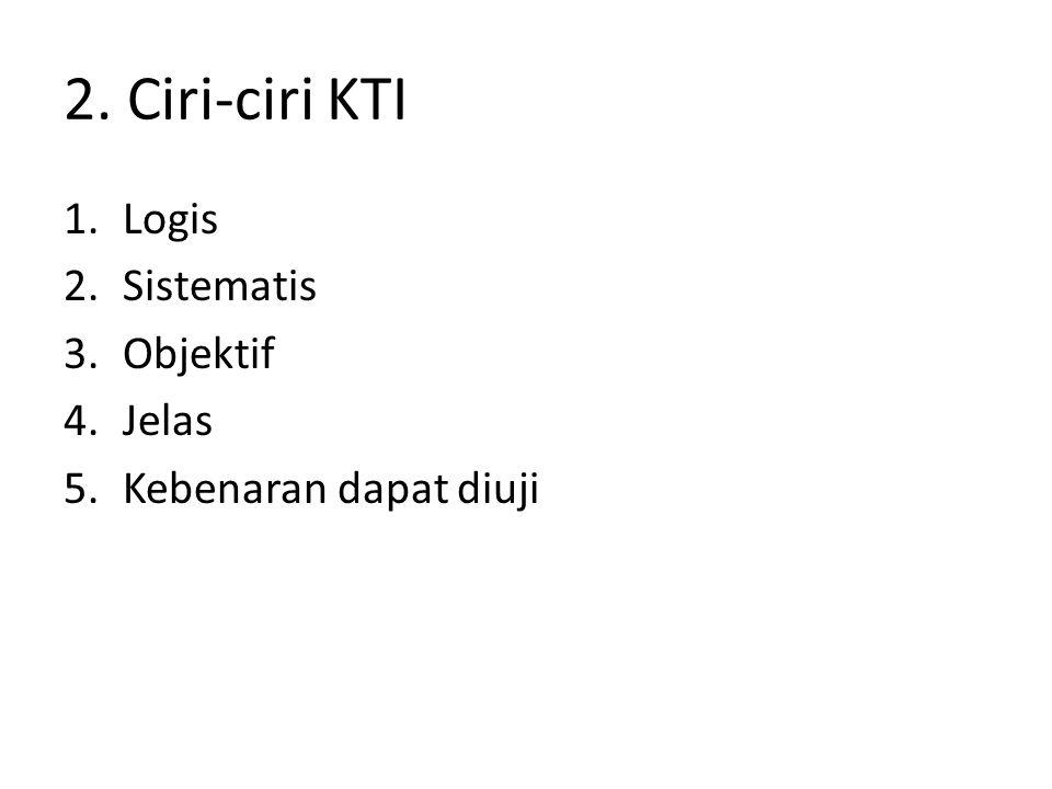 2. Ciri-ciri KTI 1.Logis 2.Sistematis 3.Objektif 4.Jelas 5.Kebenaran dapat diuji