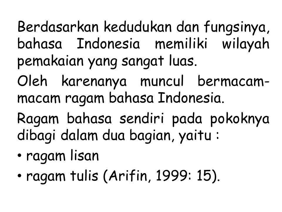 Berdasarkan kedudukan dan fungsinya, bahasa Indonesia memiliki wilayah pemakaian yang sangat luas. Oleh karenanya muncul bermacam- macam ragam bahasa