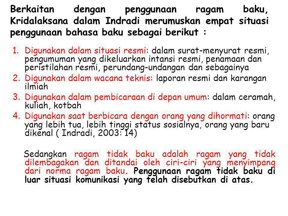 Berkaitan dengan penggunaan ragam baku, Kridalaksana dalam Indradi merumuskan empat situasi penggunaan bahasa baku sebagai berikut : 1.Digunakan dalam