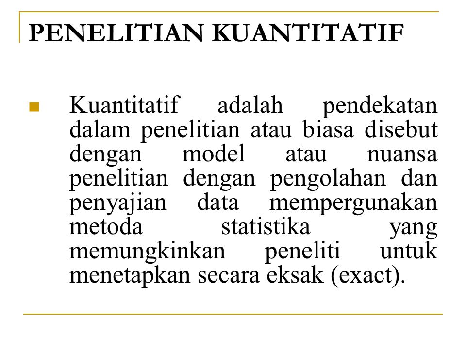 PENELITIAN KUANTITATIF Kuantitatif adalah pendekatan dalam penelitian atau biasa disebut dengan model atau nuansa penelitian dengan pengolahan dan penyajian data mempergunakan metoda statistika yang memungkinkan peneliti untuk menetapkan secara eksak (exact).