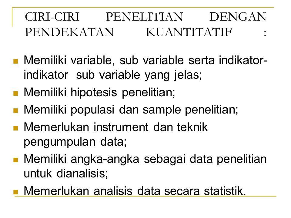 CIRI-CIRI PENELITIAN DENGAN PENDEKATAN KUANTITATIF : Memiliki variable, sub variable serta indikator- indikator sub variable yang jelas; Memiliki hipotesis penelitian; Memiliki populasi dan sample penelitian; Memerlukan instrument dan teknik pengumpulan data; Memiliki angka-angka sebagai data penelitian untuk dianalisis; Memerlukan analisis data secara statistik.