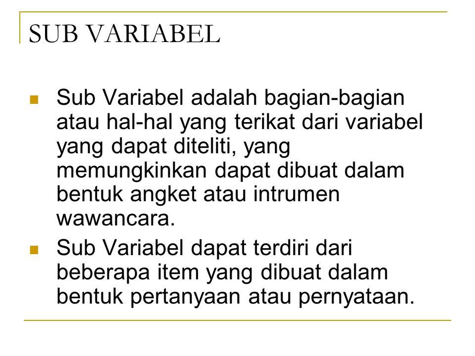 SUB VARIABEL Sub Variabel adalah bagian-bagian atau hal-hal yang terikat dari variabel yang dapat diteliti, yang memungkinkan dapat dibuat dalam bentuk angket atau intrumen wawancara.