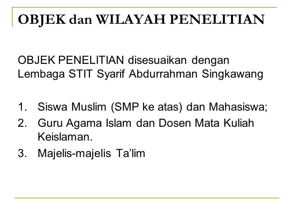 OBJEK dan WILAYAH PENELITIAN OBJEK PENELITIAN disesuaikan dengan Lembaga STIT Syarif Abdurrahman Singkawang 1.Siswa Muslim (SMP ke atas) dan Mahasiswa; 2.Guru Agama Islam dan Dosen Mata Kuliah Keislaman.