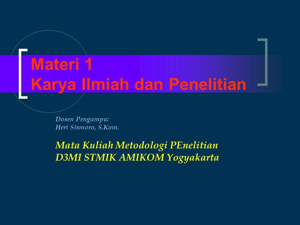 Materi 1 Karya Ilmiah dan Penelitian Dosen Pengampu: Heri Sismoro, S.Kom. Mata Kuliah Metodologi PEnelitian D3MI STMIK AMIKOM Yogyakarta