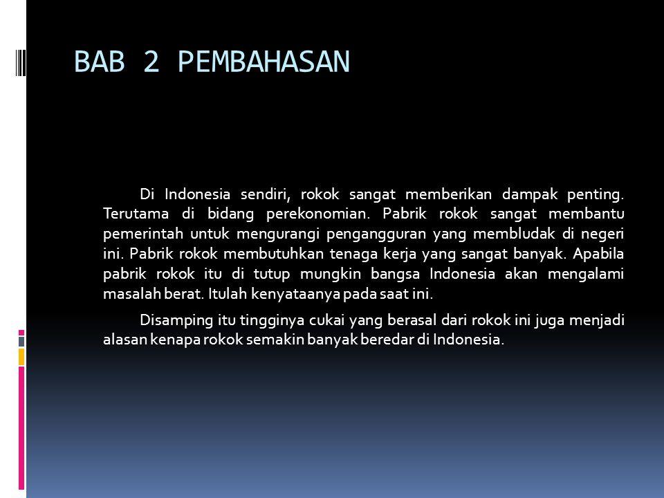 BAB 2 PEMBAHASAN Di Indonesia sendiri, rokok sangat memberikan dampak penting. Terutama di bidang perekonomian. Pabrik rokok sangat membantu pemerinta